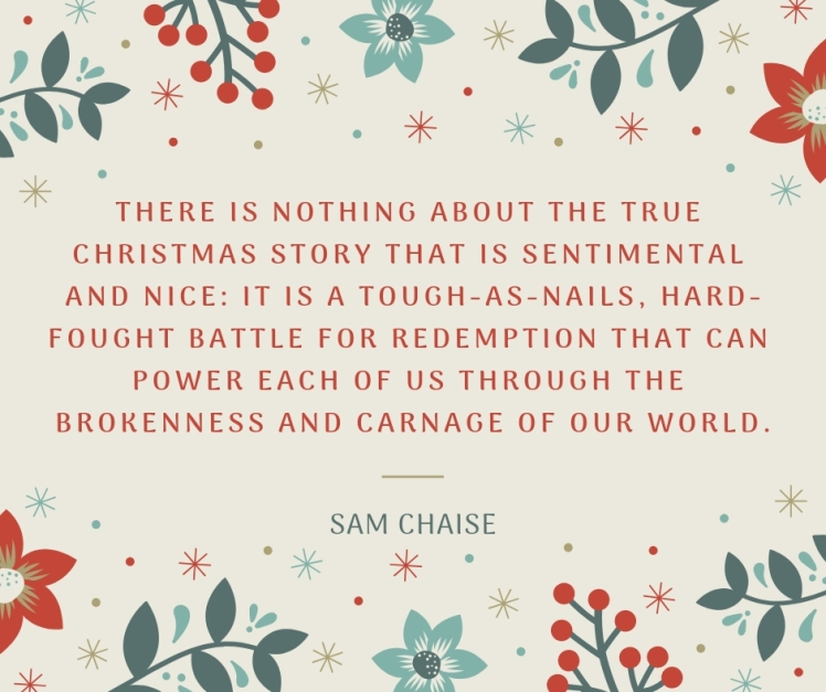 There is nothing about the true Christmas story that is sentimental and nice_ it is a tough as nails, hard-fought battle for redemption that can power each of us through the brokenness a